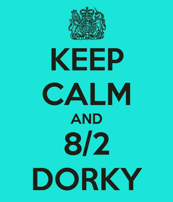 KEEP CALM AND 8/2 DORKY