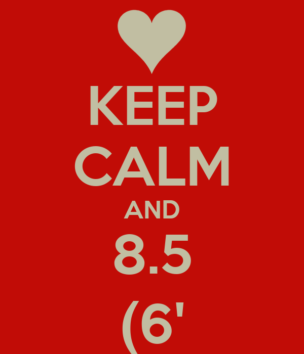 KEEP CALM AND 8.5 (6'