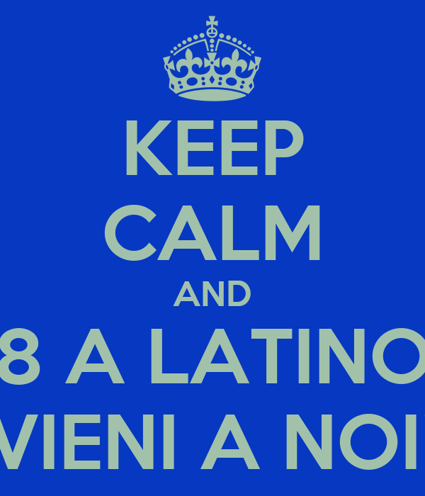 KEEP CALM AND 8 A LATINO VIENI A NOI!