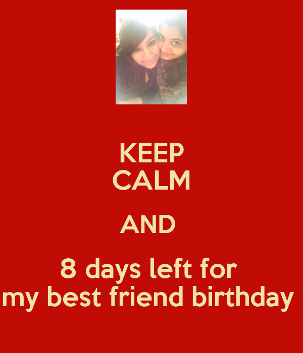 KEEP CALM AND  8 days left for  my best friend birthday