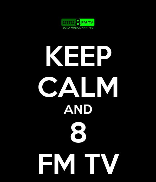 KEEP CALM AND 8 FM TV