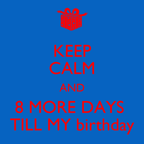 KEEP CALM AND 8 MORE DAYS  TILL MY birthday