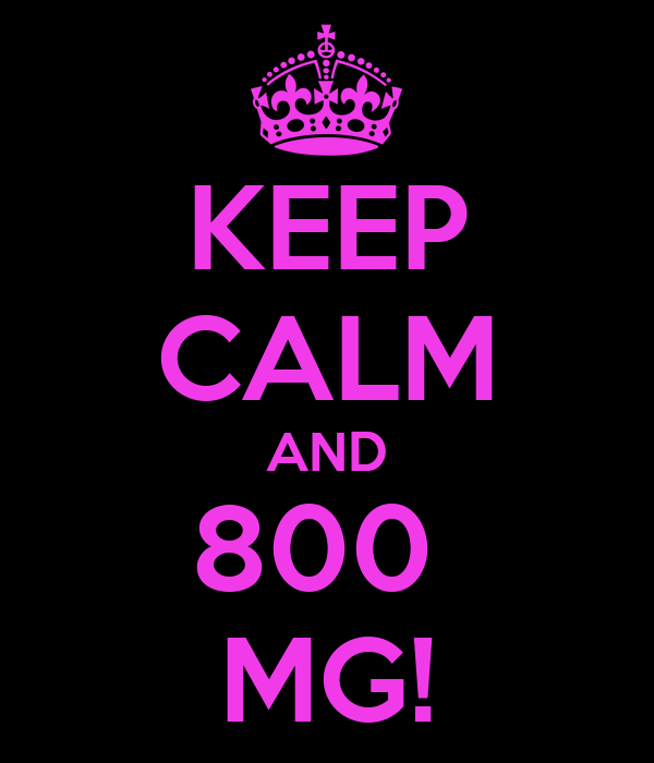 KEEP CALM AND 800  MG!