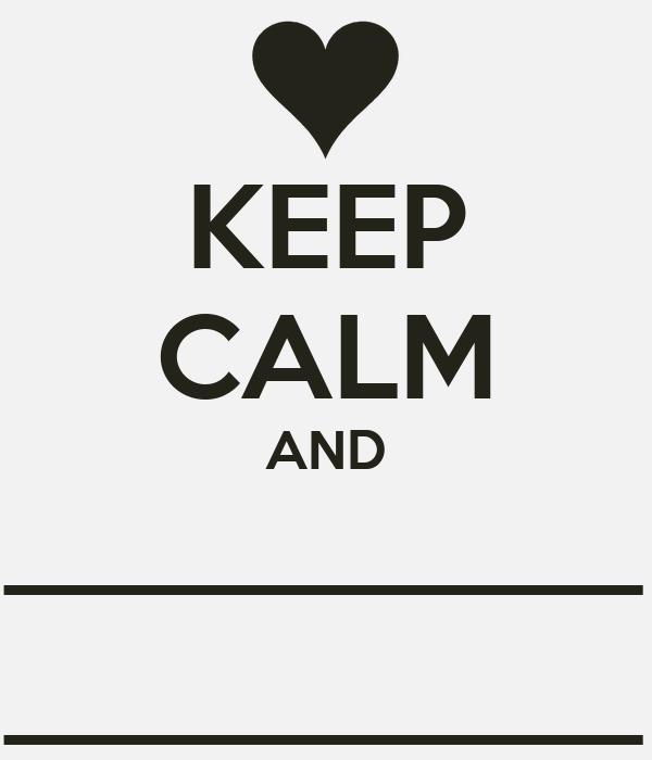 KEEP CALM AND ___________ ___________