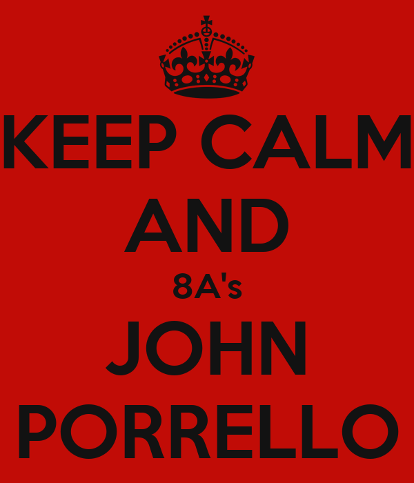 KEEP CALM AND 8A's JOHN PORRELLO