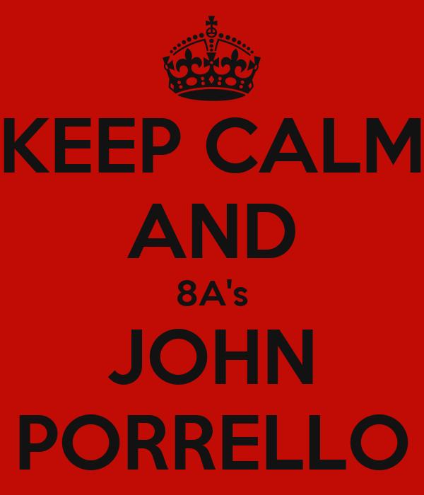 KEEP CALM AND 8A's JOHN PORRELLO