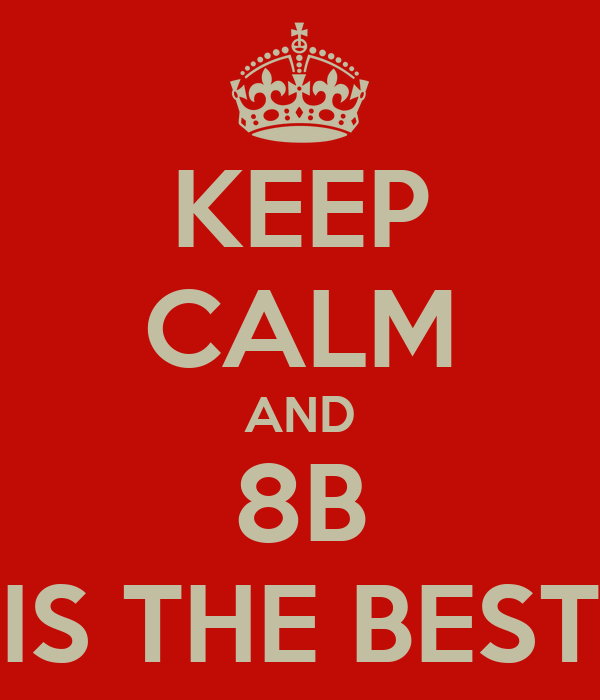 KEEP CALM AND 8B IS THE BEST