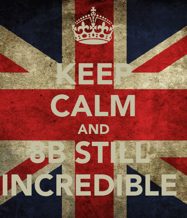 KEEP CALM AND 8B STILL  INCREDIBLE