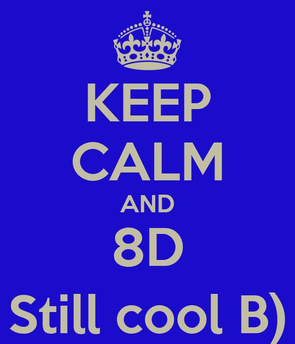 KEEP CALM AND 8D Still cool B)