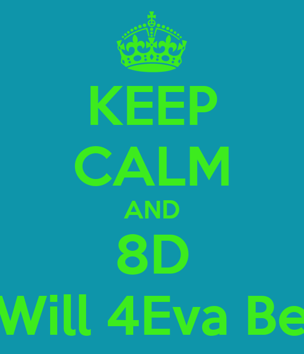 KEEP CALM AND 8D Will 4Eva Be