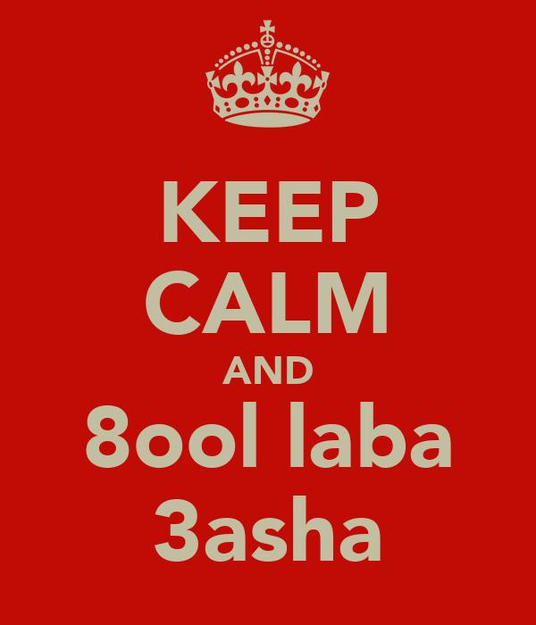 KEEP CALM AND 8ool laba 3asha
