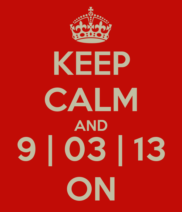 KEEP CALM AND 9 | 03 | 13 ON