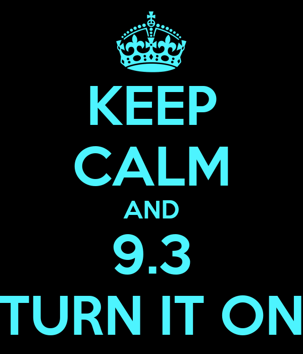 KEEP CALM AND 9.3 TURN IT ON
