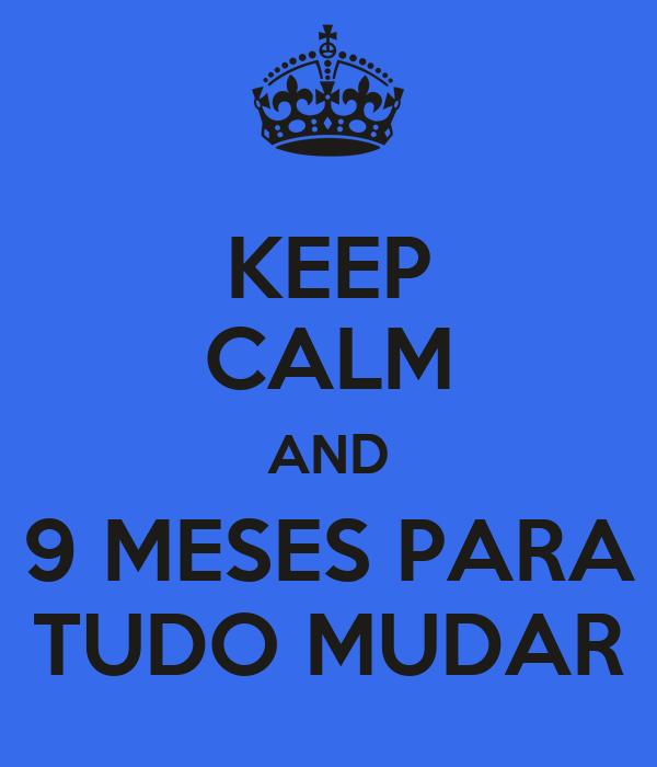 KEEP CALM AND 9 MESES PARA TUDO MUDAR