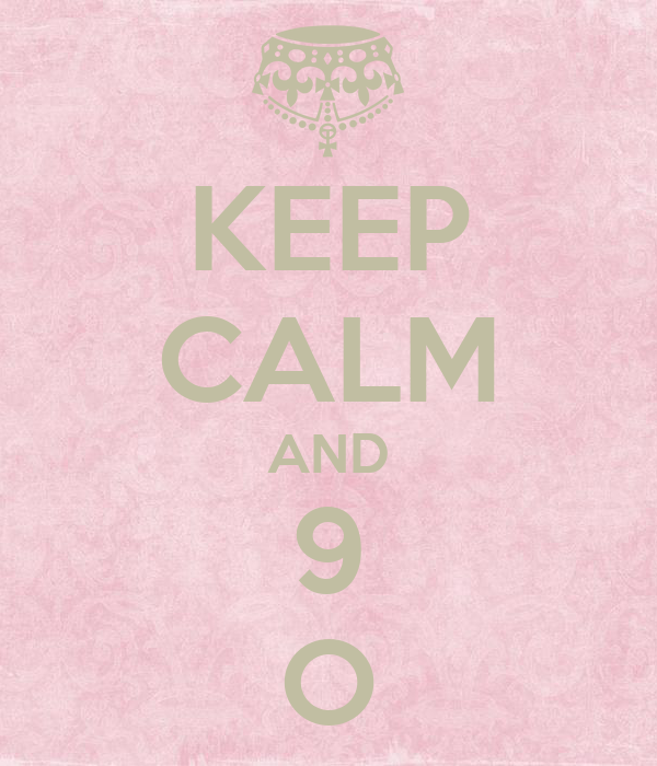 KEEP CALM AND 9 O