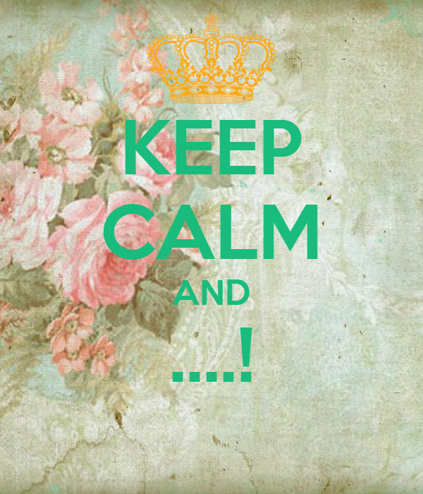 KEEP CALM AND ....!