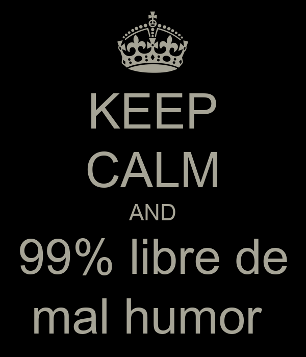 KEEP CALM AND 99% libre de mal humor