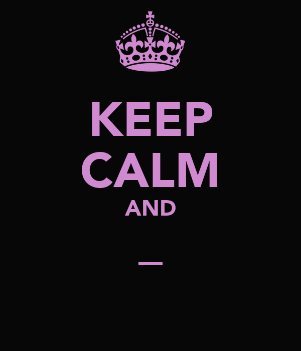 KEEP CALM AND _