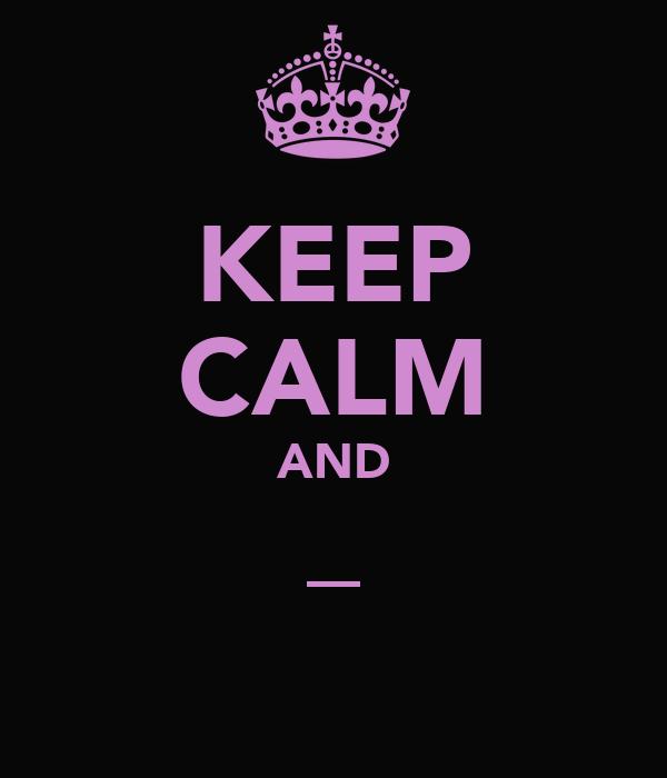 KEEP CALM AND _