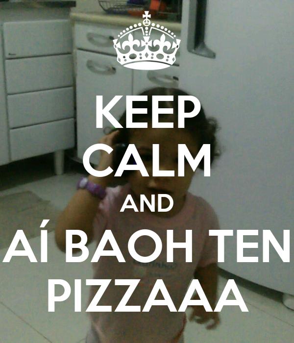 KEEP CALM AND AÍ BAOH TEN PIZZAAA