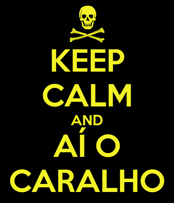 KEEP CALM AND AÍ O CARALHO