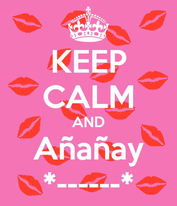 KEEP CALM AND Añañay *------*