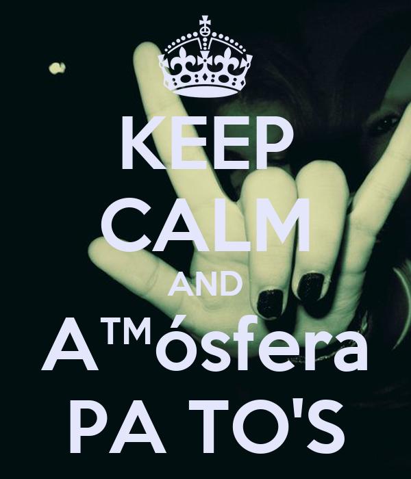 KEEP CALM AND A™ósfera PA TO'S