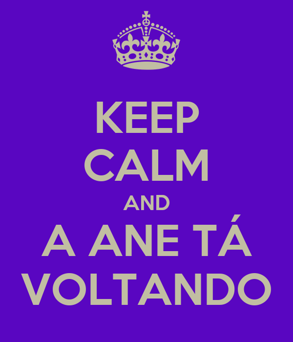 KEEP CALM AND A ANE TÁ VOLTANDO