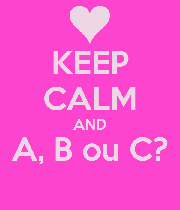 KEEP CALM AND A, B ou C?