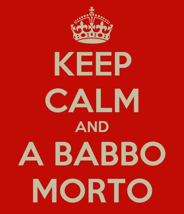 KEEP CALM AND A BABBO MORTO