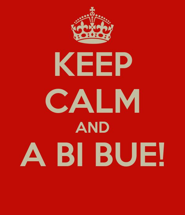 KEEP CALM AND A BI BUE!
