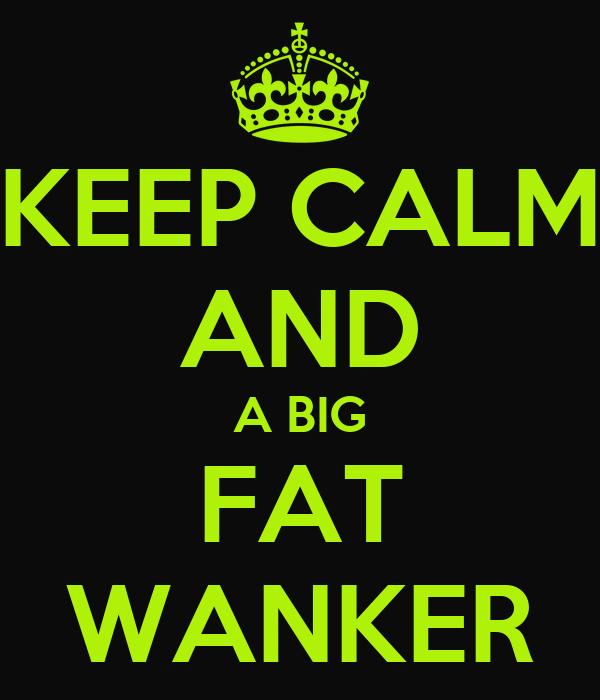 KEEP CALM AND A BIG FAT WANKER