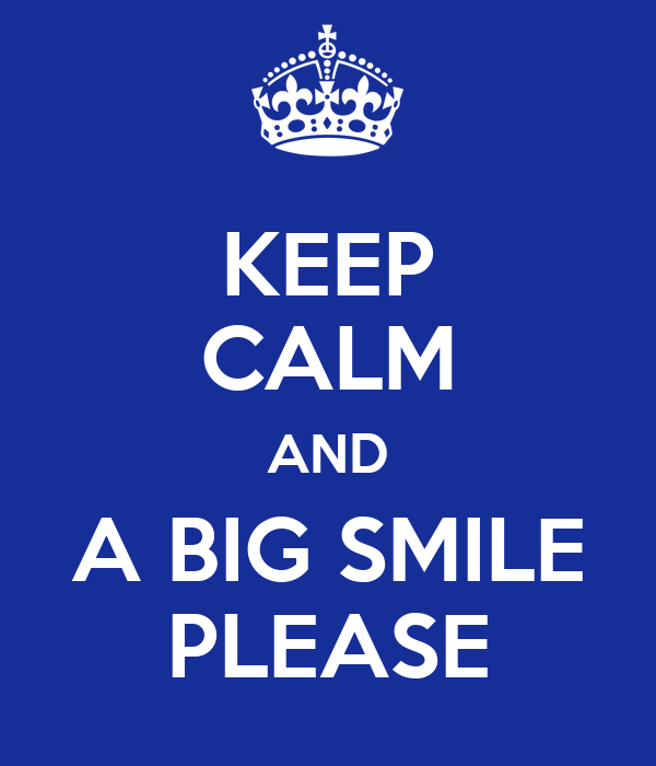 KEEP CALM AND A BIG SMILE PLEASE