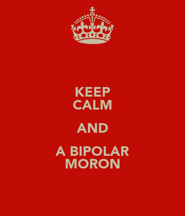 KEEP CALM AND A BIPOLAR MORON