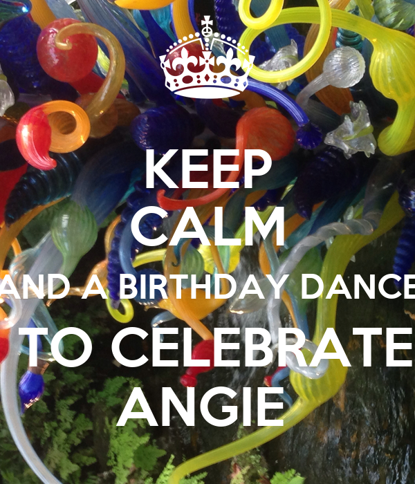 KEEP CALM AND A BIRTHDAY DANCE  TO CELEBRATE ANGIE
