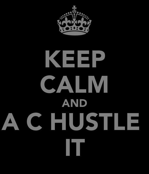 KEEP CALM AND A C HUSTLE  IT