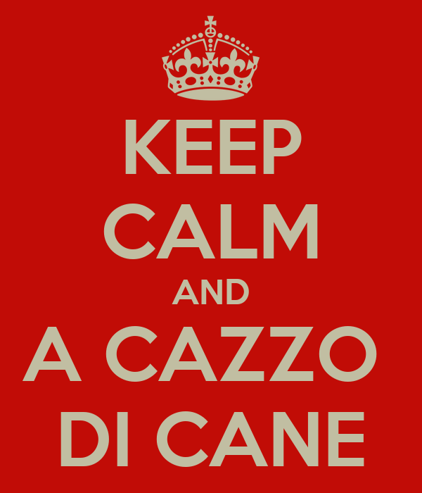 KEEP CALM AND A CAZZO  DI CANE