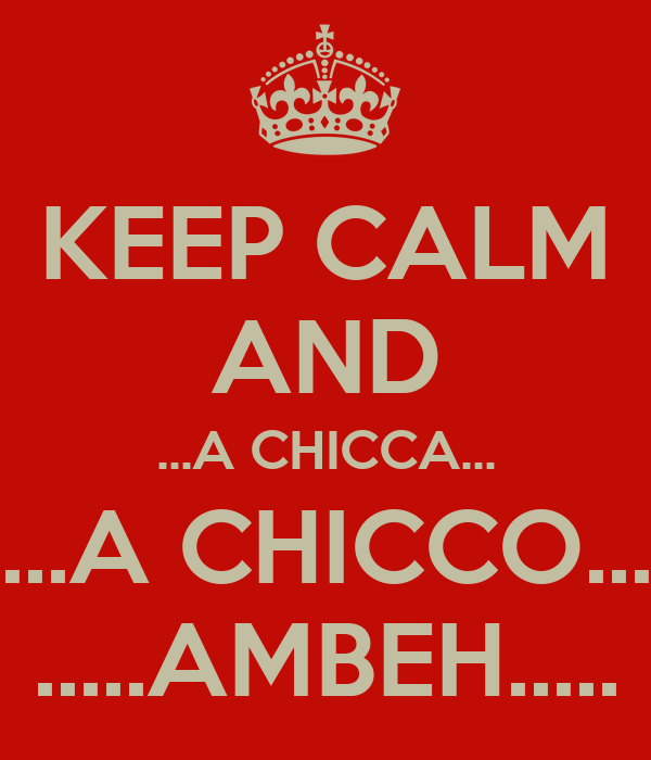 KEEP CALM AND ...A CHICCA... ...A CHICCO... .....AMBEH.....