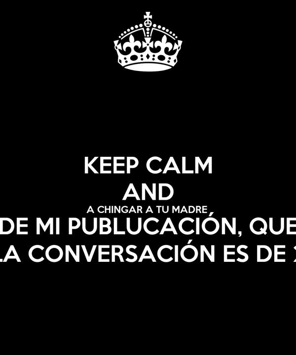 KEEP CALM AND A CHINGAR A TU MADRE  DE MI PUBLUCACIÓN, QUE LA CONVERSACIÓN ES DE 2