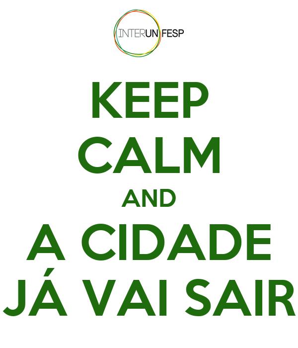 KEEP CALM AND A CIDADE JÁ VAI SAIR