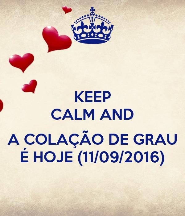 KEEP CALM AND  A COLAÇÃO DE GRAU É HOJE (11/09/2016)