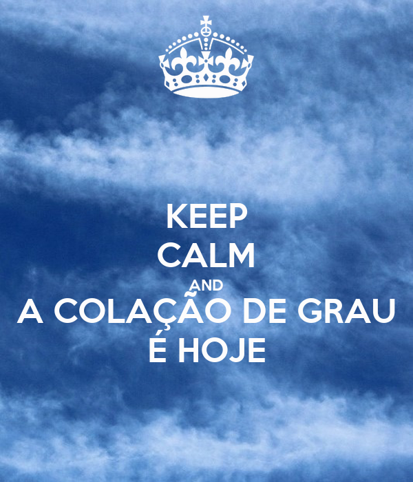 KEEP CALM AND A COLAÇÃO DE GRAU É HOJE