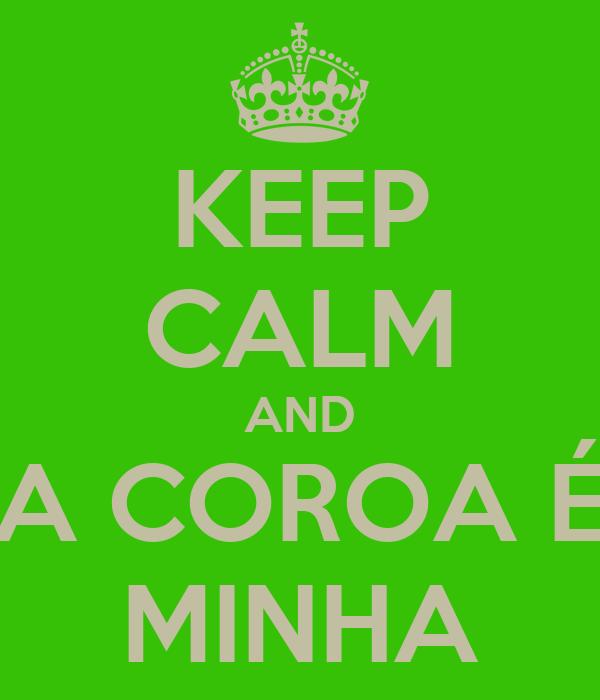 KEEP CALM AND A COROA É MINHA