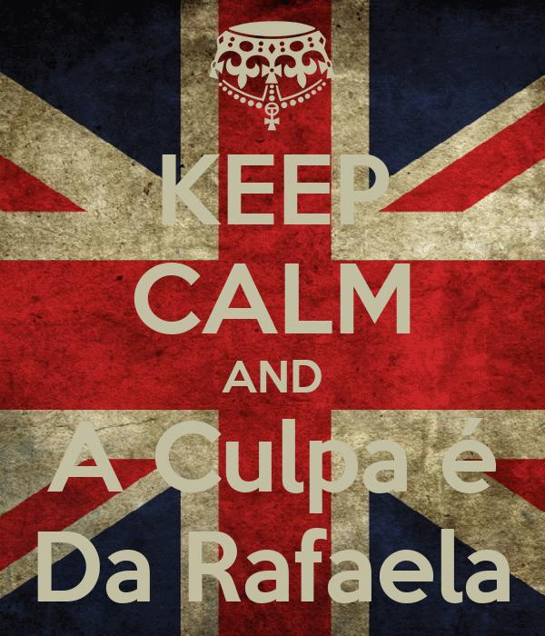 KEEP CALM AND A Culpa é Da Rafaela
