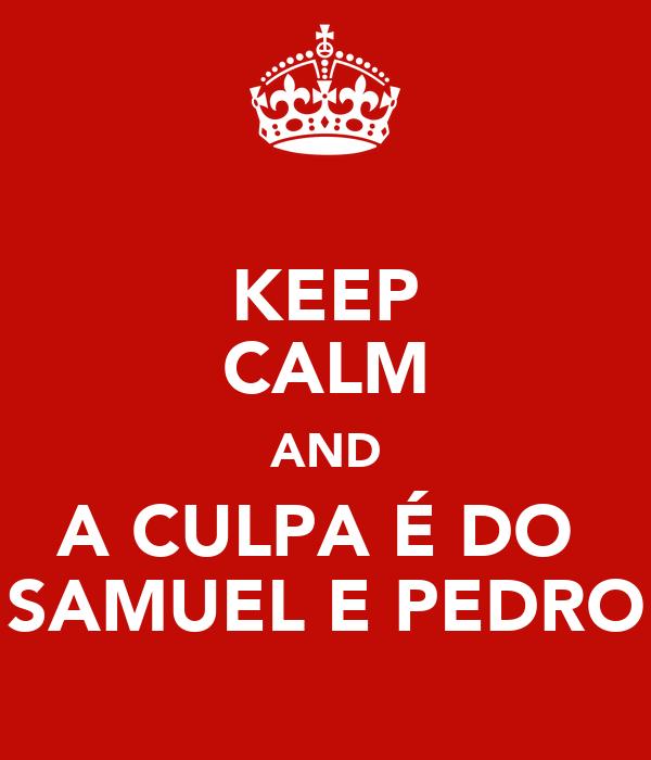 KEEP CALM AND A CULPA É DO  SAMUEL E PEDRO
