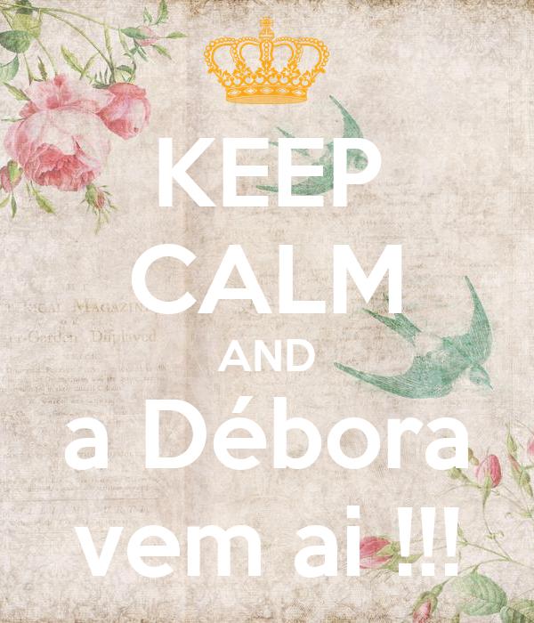 KEEP CALM AND a Débora vem ai !!!
