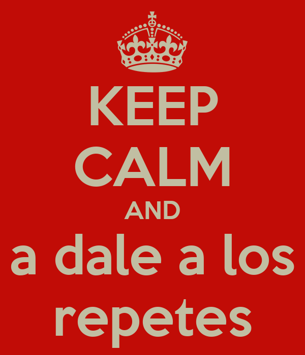 KEEP CALM AND a dale a los repetes