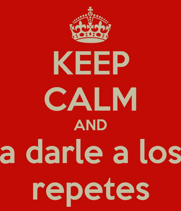 KEEP CALM AND a darle a los repetes