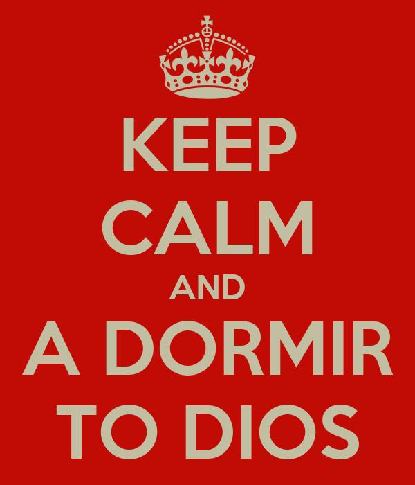 KEEP CALM AND A DORMIR TO DIOS