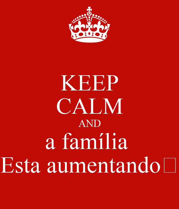 KEEP CALM AND a família  Esta aumentando💞